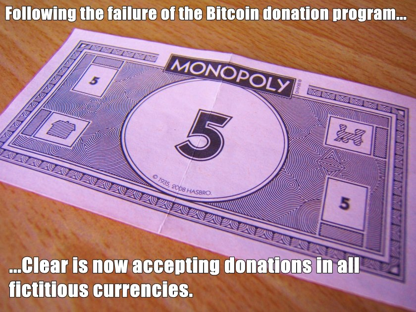 Following the failure of the Bitcoin donation programme ... CLEAR is now accepting donations in all fictitious currencies.