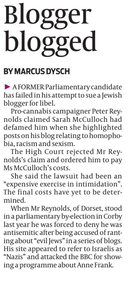 "A FORMER Parliamentary candidate has failed in his attempt to sue a Jewish blogger for libel. Pro-cannabis campaigner Peter Reynolds claimed Sarah McCulloch had defamed him when she highlighted posts on his blog relating to homophobia, racism and sexism. The High Court rejected Mr Reynolds's claim and ordered him to pay Ms McCulloch's costs. She said the lawsuit had been an ""expensive exercise in intimidation"". The final costs have yet to be determined. When Mr Reynolds, of Dorset, stood in a parliamentary by-election in Corby last year he was forced to deny he was antisemitic after being accused of ranting about ""evil Jews"" in a series of blogs. His site appeared to refer to Israelis as ""Nazis"" and attacked the BBC for showing a programme about Anne Frank."