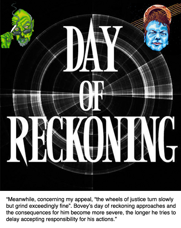 "Meanwhile, concerning my appeal, ""the wheels of justice turn slowly but grind exceedingly fine"". Bovey's day of reckoning approaches and the consequences for him become more severe, the longer he tries to delay accepting responsibility for his actions."